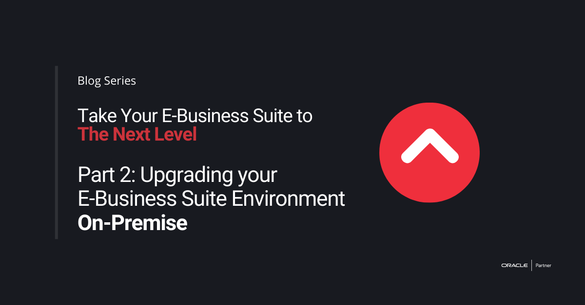 Take Your E-Business Suite to the Next Level – Part 2: Upgrading your E-Business Suite Environment On-Premise