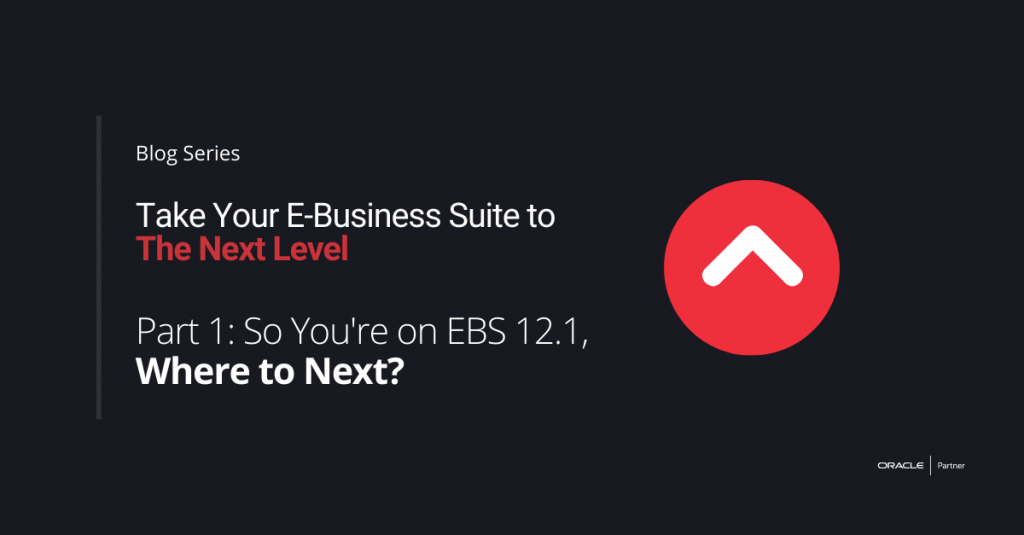 Take Your E-Business Suite to the Next Level – Part 1: So you're on EBS 12.1, where to next?